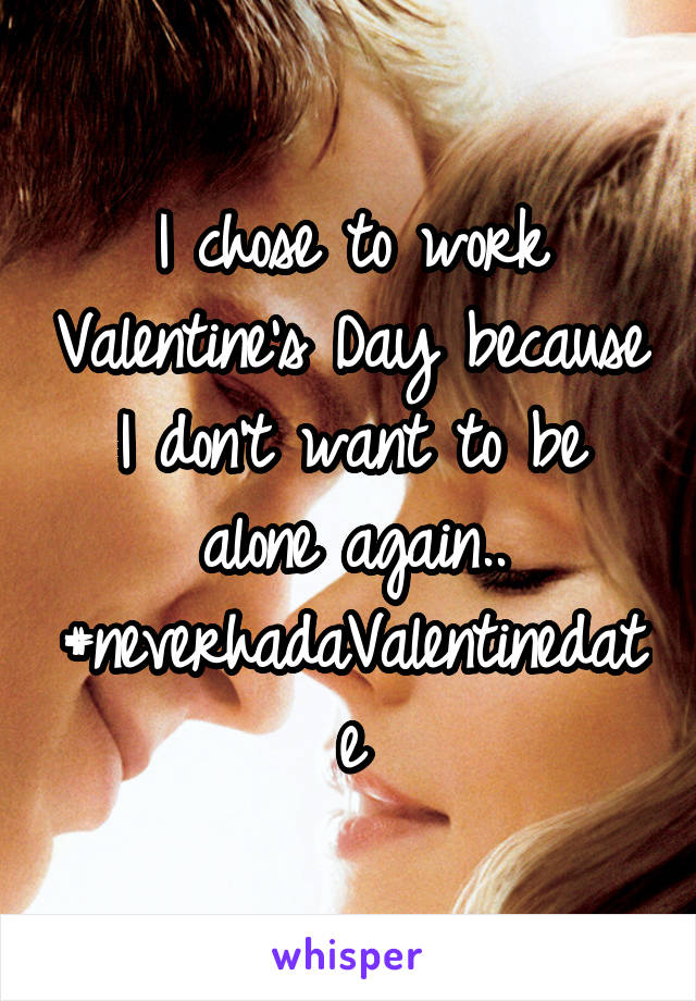 I chose to work Valentine's Day because I don't want to be alone again.. #neverhadaValentinedate