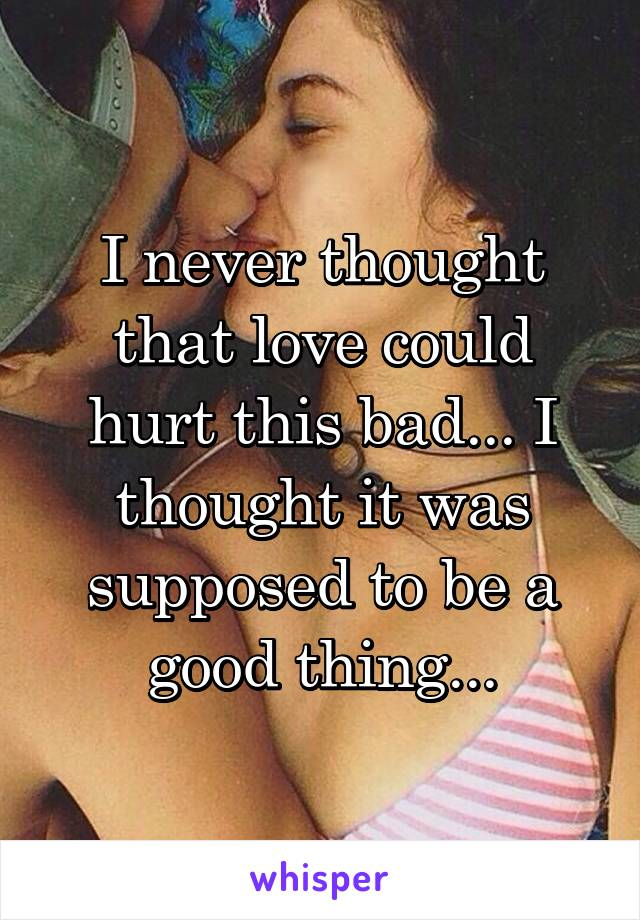 I never thought that love could hurt this bad... I thought it was supposed to be a good thing...