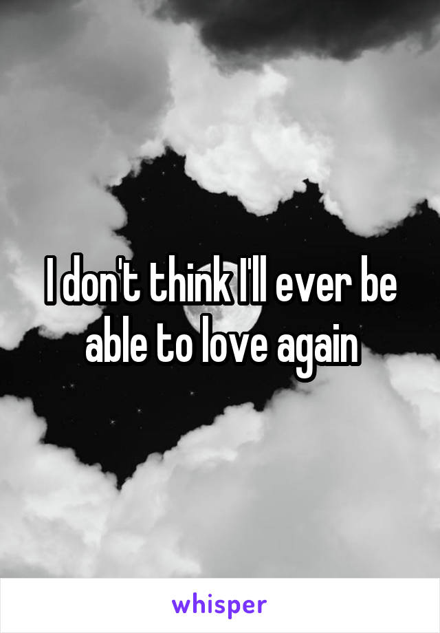 I don't think I'll ever be able to love again