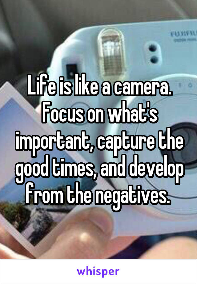 Life is like a camera. Focus on what's important, capture the good times, and develop from the negatives.
