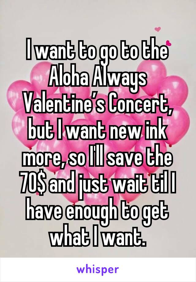 I want to go to the Aloha Always Valentine's Concert, but I want new ink more, so I'll save the 70$ and just wait til I have enough to get what I want.