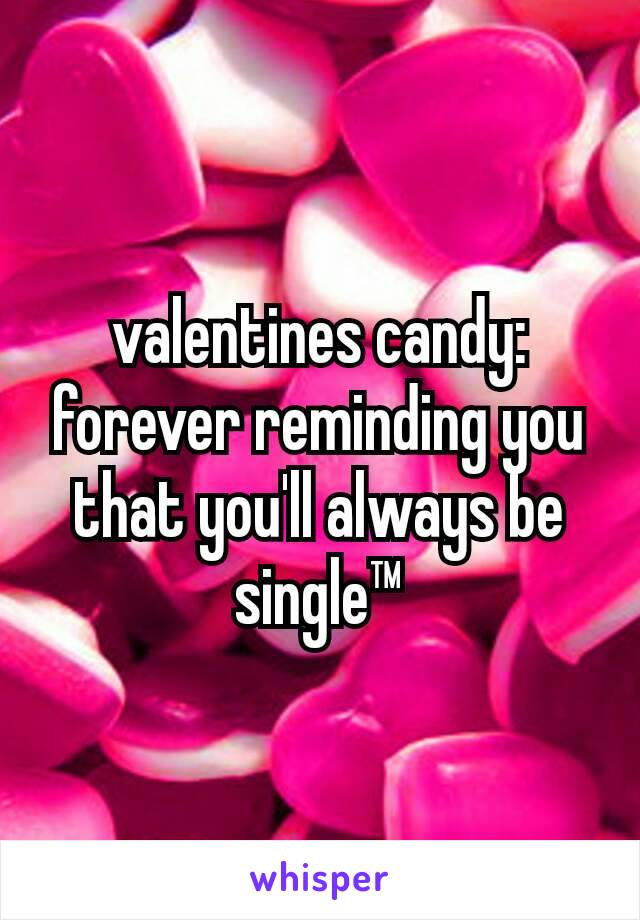 valentines candy: forever reminding you that you'll always be single™