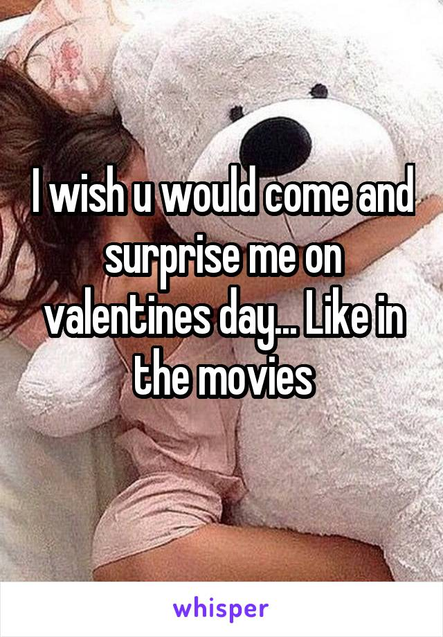 I wish u would come and surprise me on valentines day... Like in the movies
