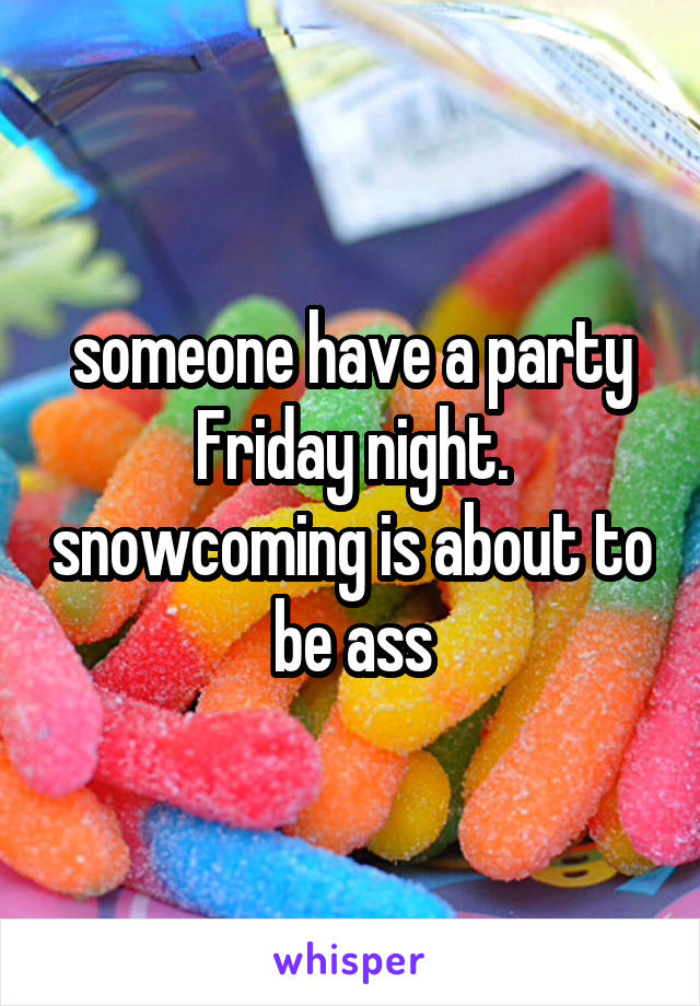 someone have a party Friday night. snowcoming is about to be ass