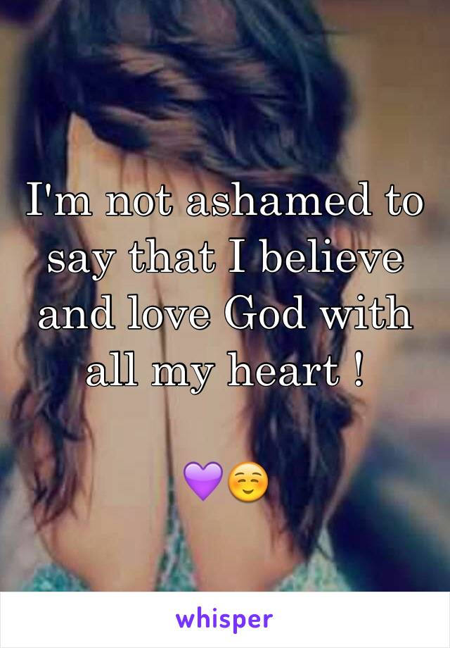 I'm not ashamed to say that I believe and love God with all my heart !   💜☺️