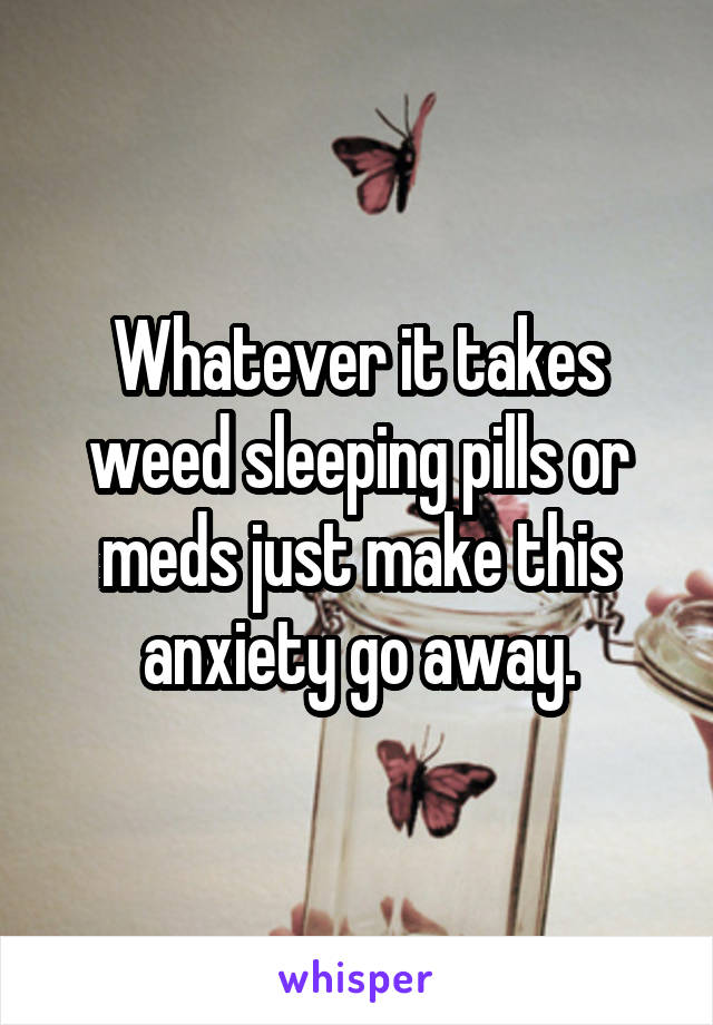 Whatever it takes weed sleeping pills or meds just make this anxiety go away.