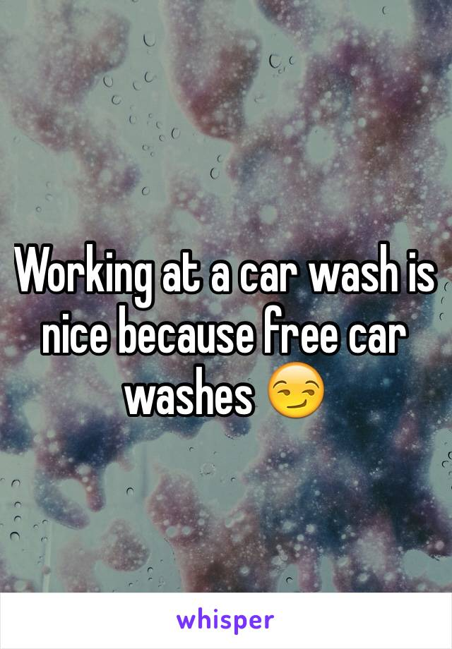 Working at a car wash is nice because free car washes 😏