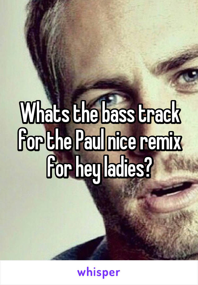 Whats the bass track for the Paul nice remix for hey ladies?
