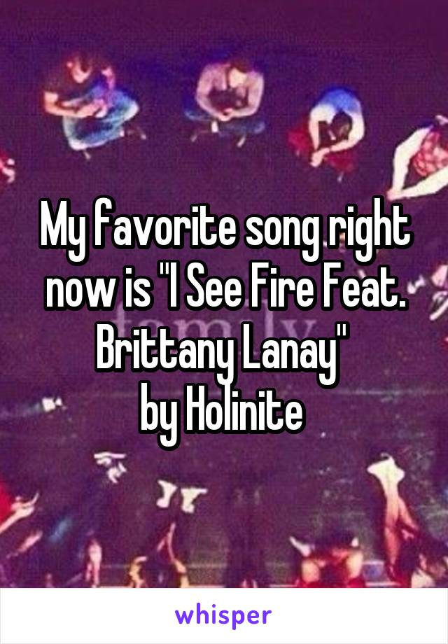 """My favorite song right now is """"I See Fire Feat. Brittany Lanay""""  by Holinite"""