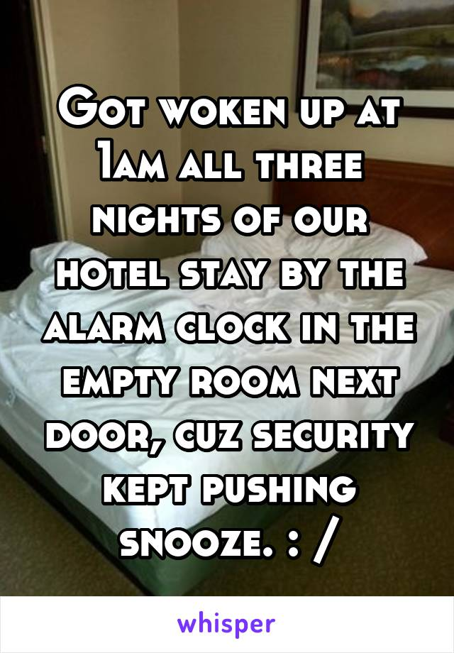 Got woken up at 1am all three nights of our hotel stay by the alarm clock in the empty room next door, cuz security kept pushing snooze. : /