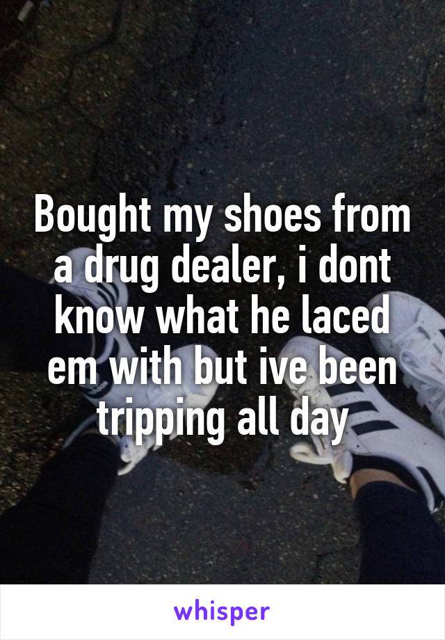 Bought my shoes from a drug dealer, i dont know what he laced em with but ive been tripping all day
