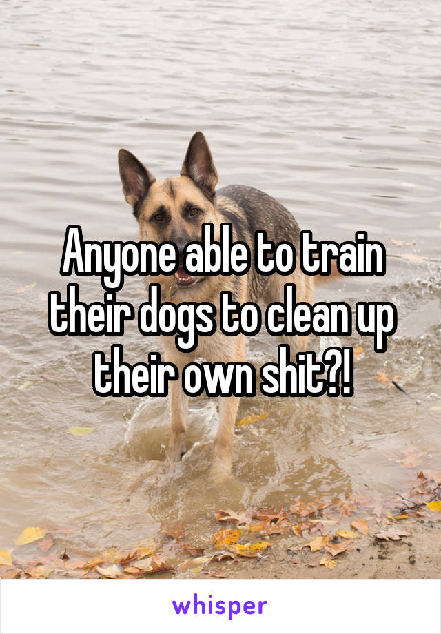 Anyone able to train their dogs to clean up their own shit?!