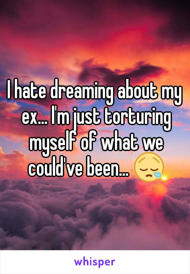 I hate dreaming about my ex... I'm just torturing myself of what we could've been... 😪
