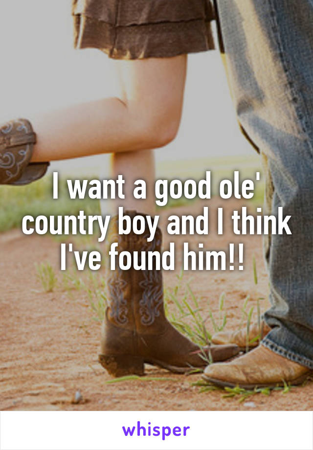 I want a good ole' country boy and I think I've found him!!