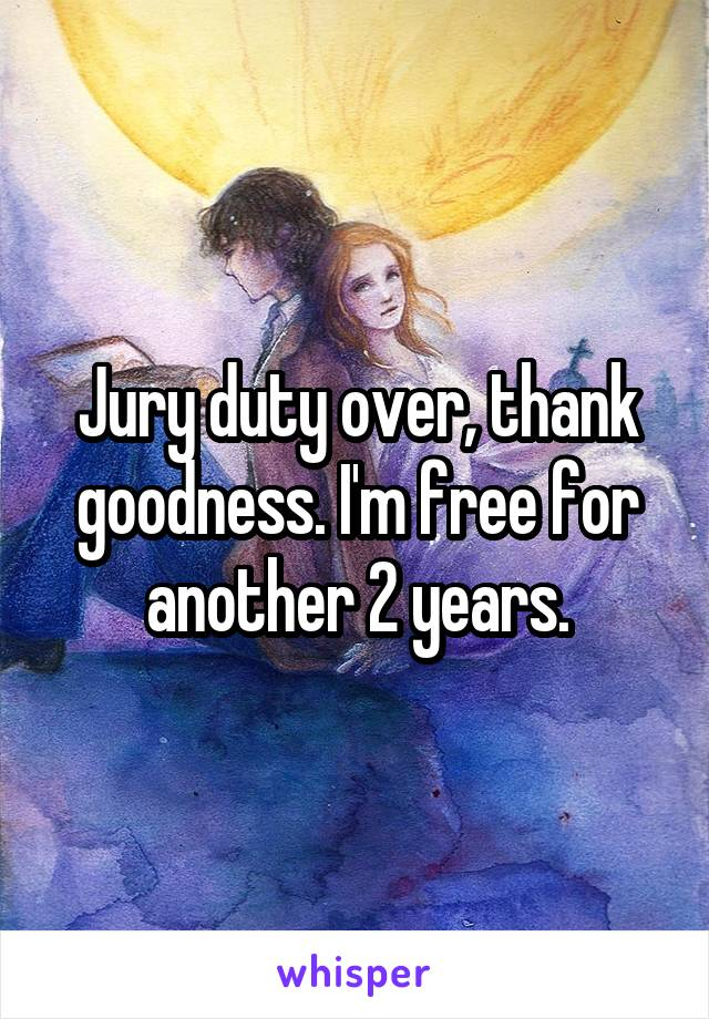 Jury duty over, thank goodness. I'm free for another 2 years.