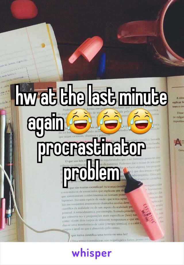 hw at the last minute again😂😂😂 procrastinator problem