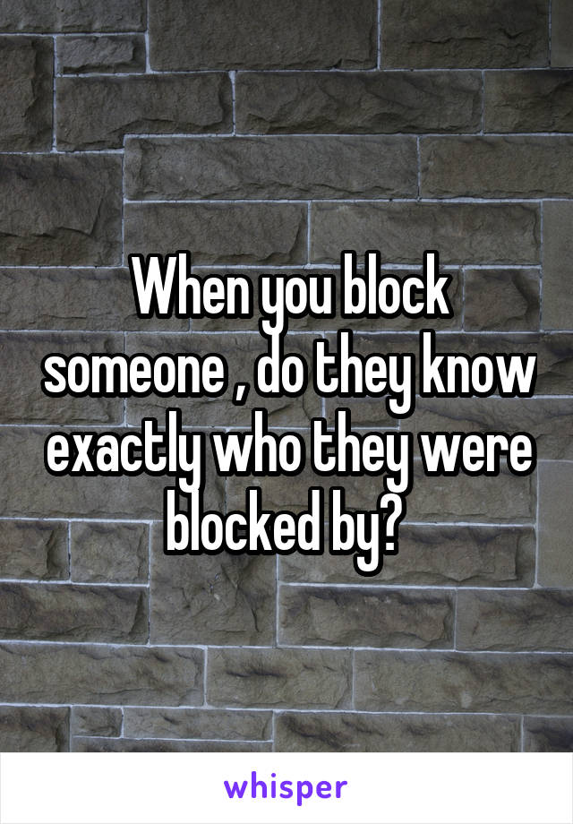 When you block someone , do they know exactly who they were blocked by?
