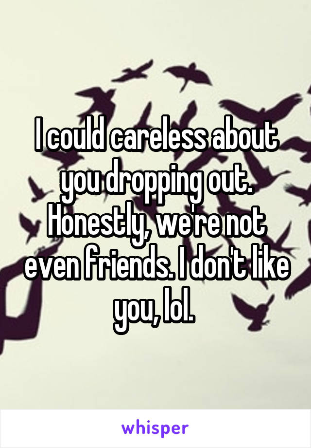 I could careless about you dropping out. Honestly, we're not even friends. I don't like you, lol.