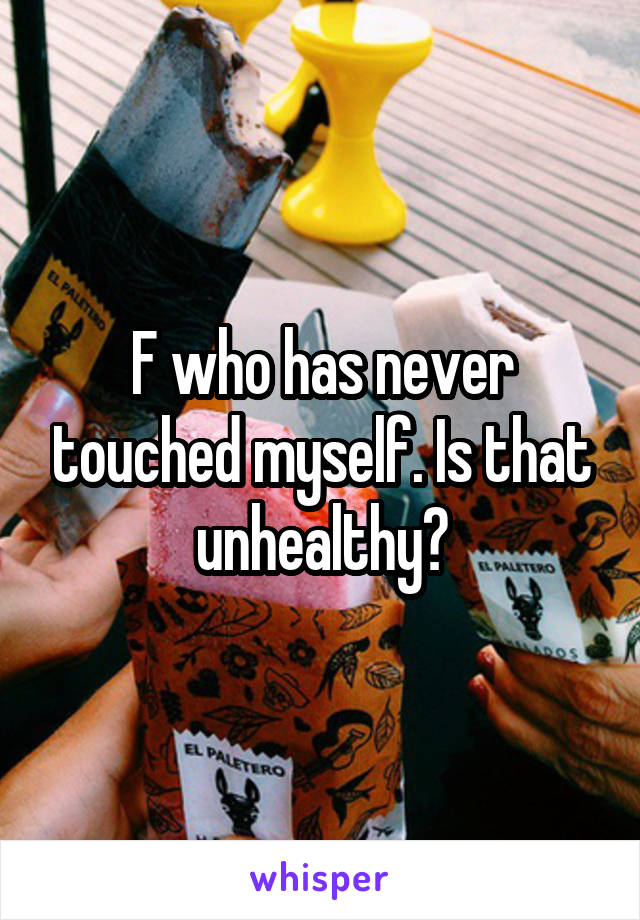 F who has never touched myself. Is that unhealthy?