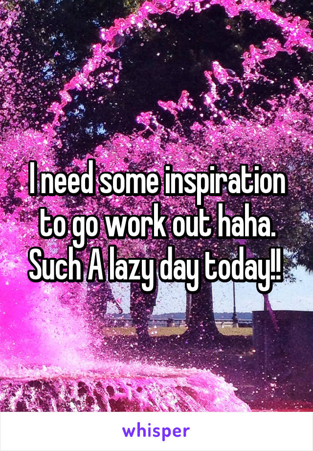 I need some inspiration to go work out haha. Such A lazy day today!!