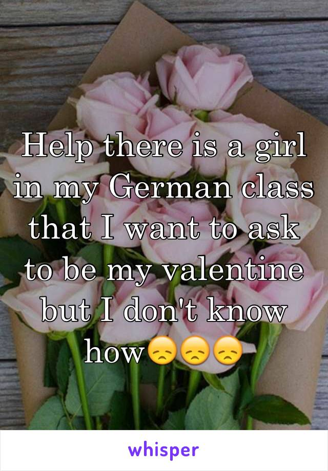Help there is a girl in my German class that I want to ask to be my valentine but I don't know how😞😞😞