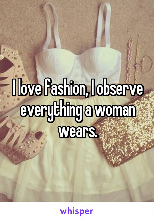 I love fashion, I observe everything a woman wears.