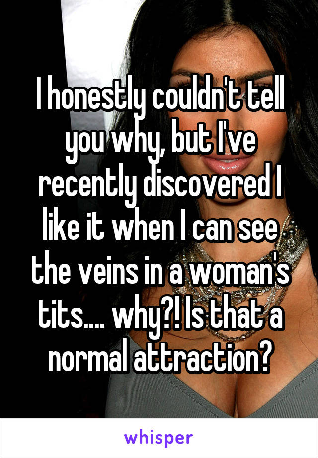 I honestly couldn't tell you why, but I've recently discovered I like it when I can see the veins in a woman's tits.... why?! Is that a normal attraction?