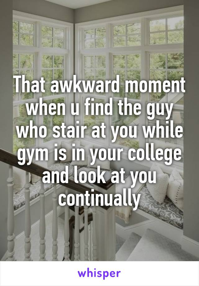 That awkward moment when u find the guy who stair at you while gym is in your college and look at you continually