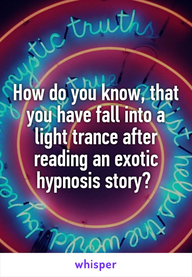 How do you know, that you have fall into a light trance after reading an exotic hypnosis story?
