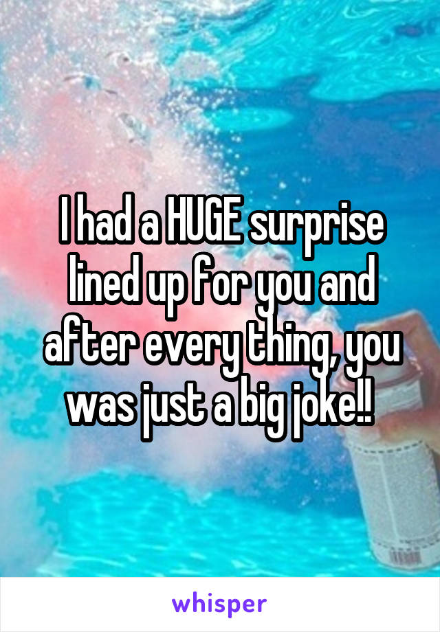 I had a HUGE surprise lined up for you and after every thing, you was just a big joke!!