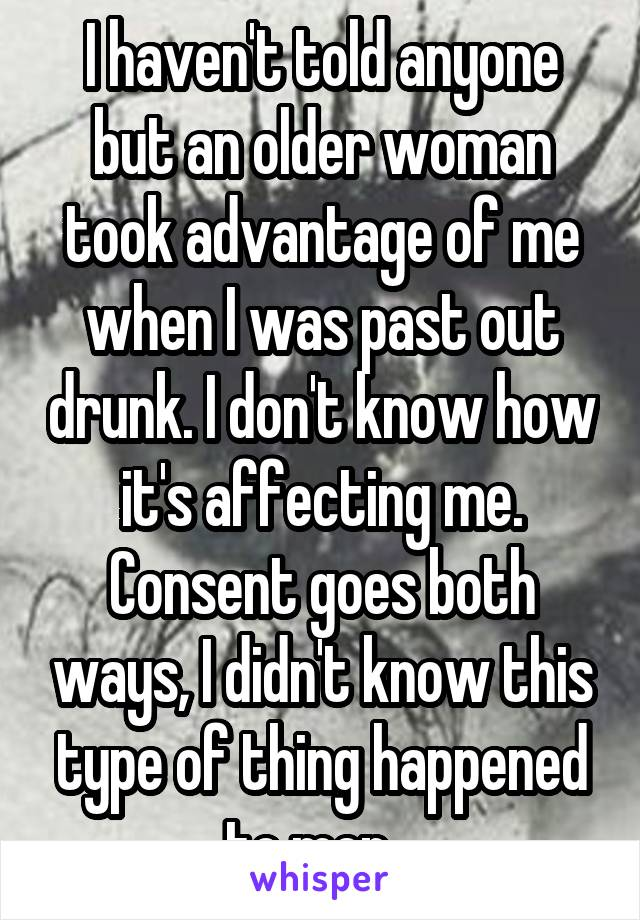 I haven't told anyone but an older woman took advantage of me when I was past out drunk. I don't know how it's affecting me. Consent goes both ways, I didn't know this type of thing happened to men...