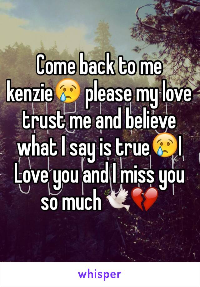 Come back to me kenzie😢 please my love trust me and believe what I say is true😢I Love you and I miss you so much🕊💔