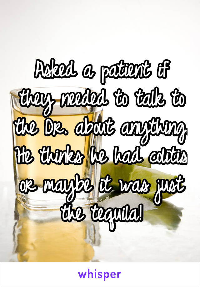 Asked a patient if they needed to talk to the Dr. about anything. He thinks he had colitis or maybe it was just the tequila!