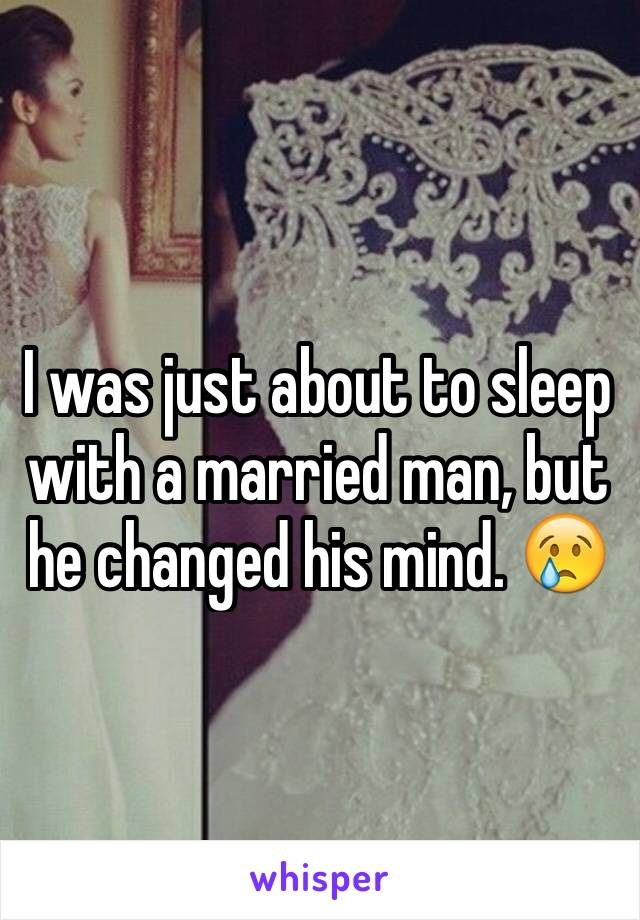 I was just about to sleep with a married man, but he changed his mind. 😢