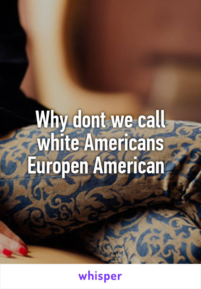 Why dont we call white Americans Europen American