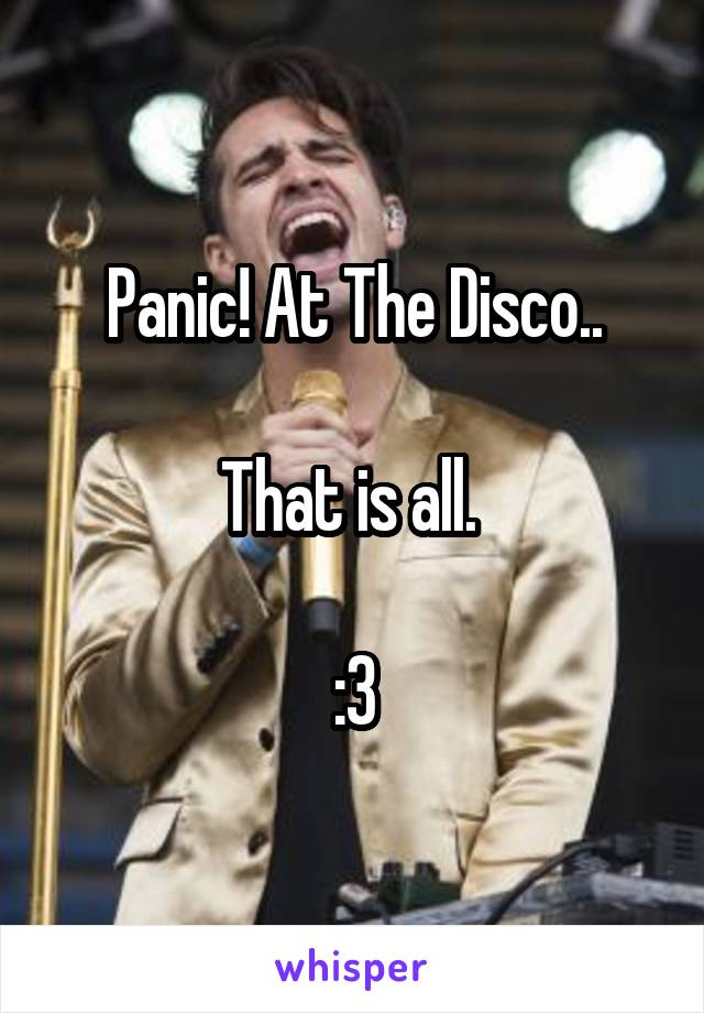 Panic! At The Disco..  That is all.   :3