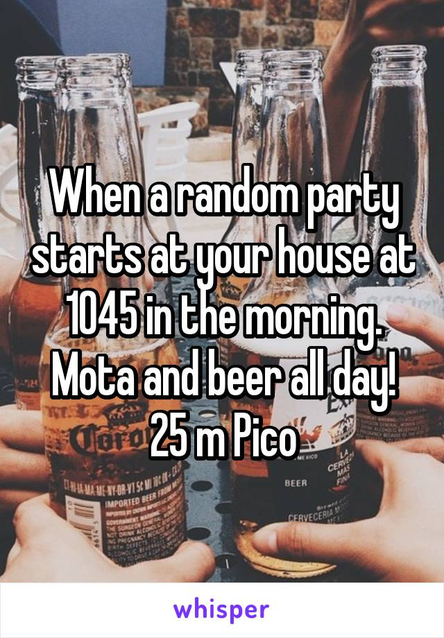 When a random party starts at your house at 1045 in the morning. Mota and beer all day! 25 m Pico