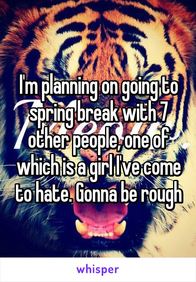 I'm planning on going to spring break with 7 other people, one of which is a girl I've come to hate. Gonna be rough