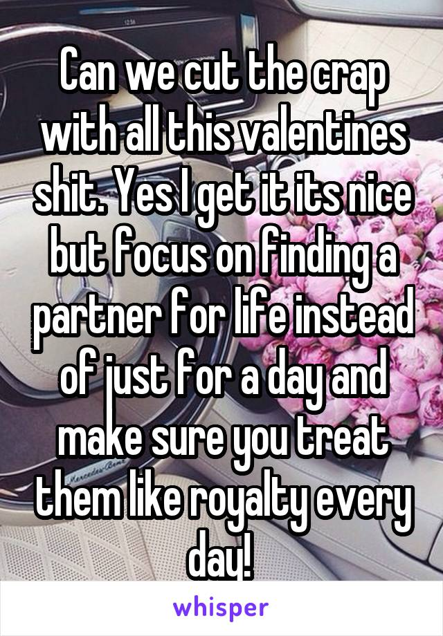Can we cut the crap with all this valentines shit. Yes I get it its nice but focus on finding a partner for life instead of just for a day and make sure you treat them like royalty every day!