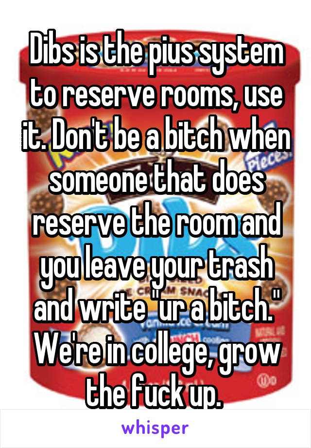 "Dibs is the pius system to reserve rooms, use it. Don't be a bitch when someone that does reserve the room and you leave your trash and write ""ur a bitch."" We're in college, grow the fuck up."