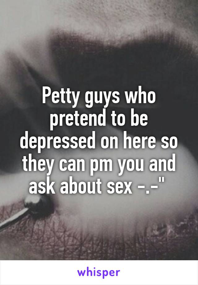 Petty guys who pretend to be depressed on here so they can pm you and ask about sex -.-""