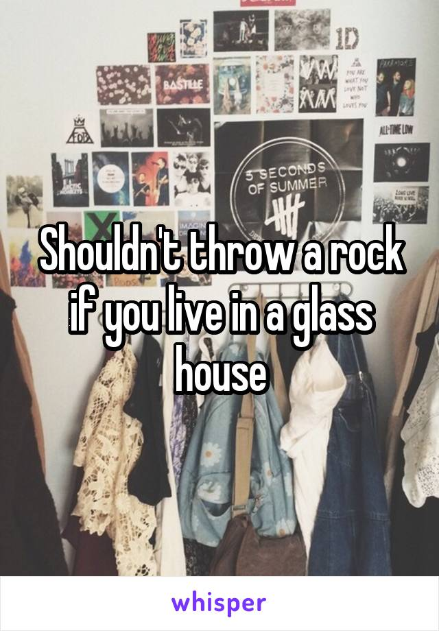 Shouldn't throw a rock if you live in a glass house