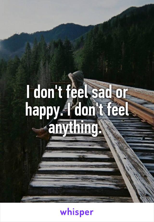 I don't feel sad or happy. I don't feel anything.