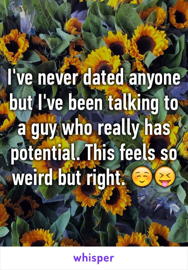 I've never dated anyone but I've been talking to a guy who really has potential. This feels so weird but right. ☺️😝