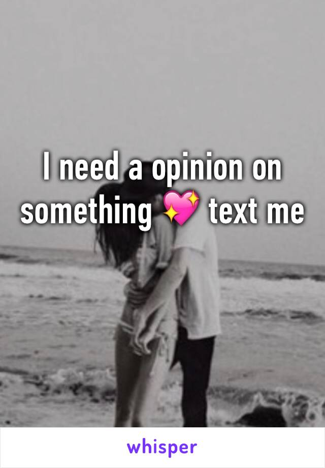 I need a opinion on something 💖 text me