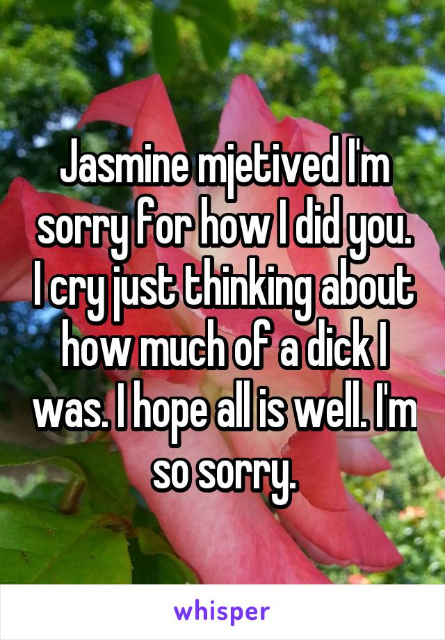 Jasmine mjetived I'm sorry for how I did you. I cry just thinking about how much of a dick I was. I hope all is well. I'm so sorry.