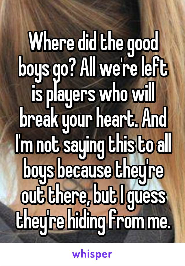 Where did the good boys go? All we're left is players who will break your heart. And I'm not saying this to all boys because they're out there, but I guess they're hiding from me.