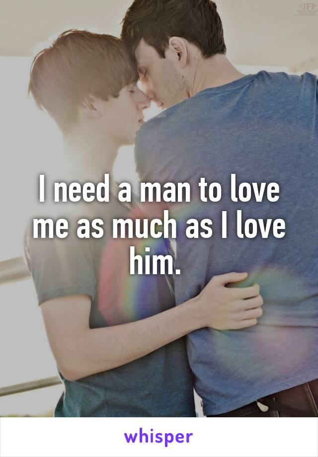 I need a man to love me as much as I love him.