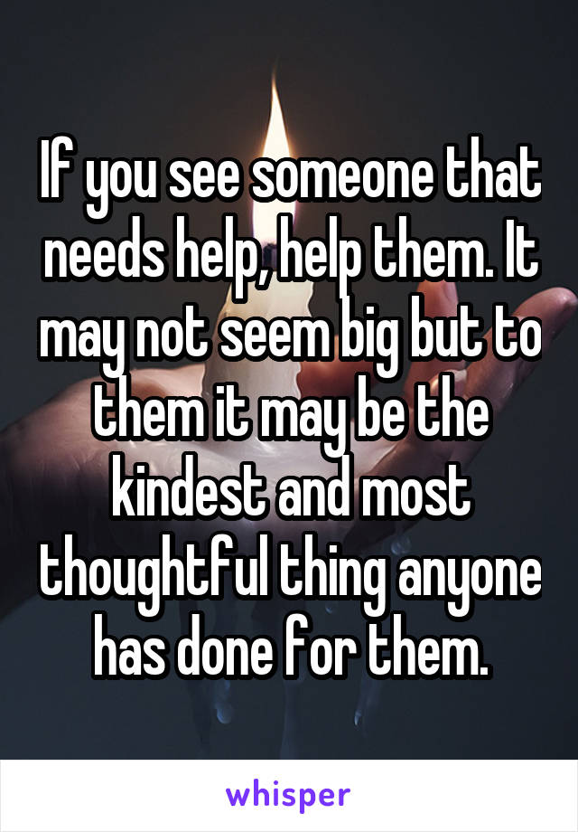 If you see someone that needs help, help them. It may not seem big but to them it may be the kindest and most thoughtful thing anyone has done for them.