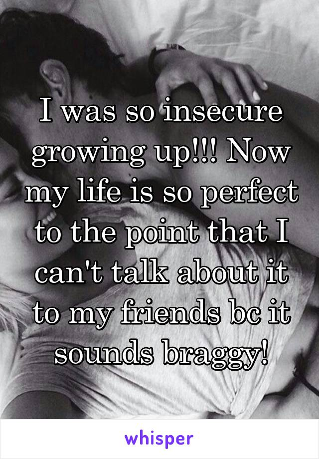 I was so insecure growing up!!! Now my life is so perfect to the point that I can't talk about it to my friends bc it sounds braggy!